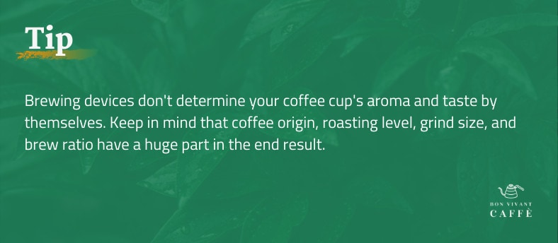 Tip: Brewing devices don't determine your coffee cup's aroma and taste by themselves. Keep in mind that coffee origin, roasting level, grind size, and brew ratio have a huge part in the end result.